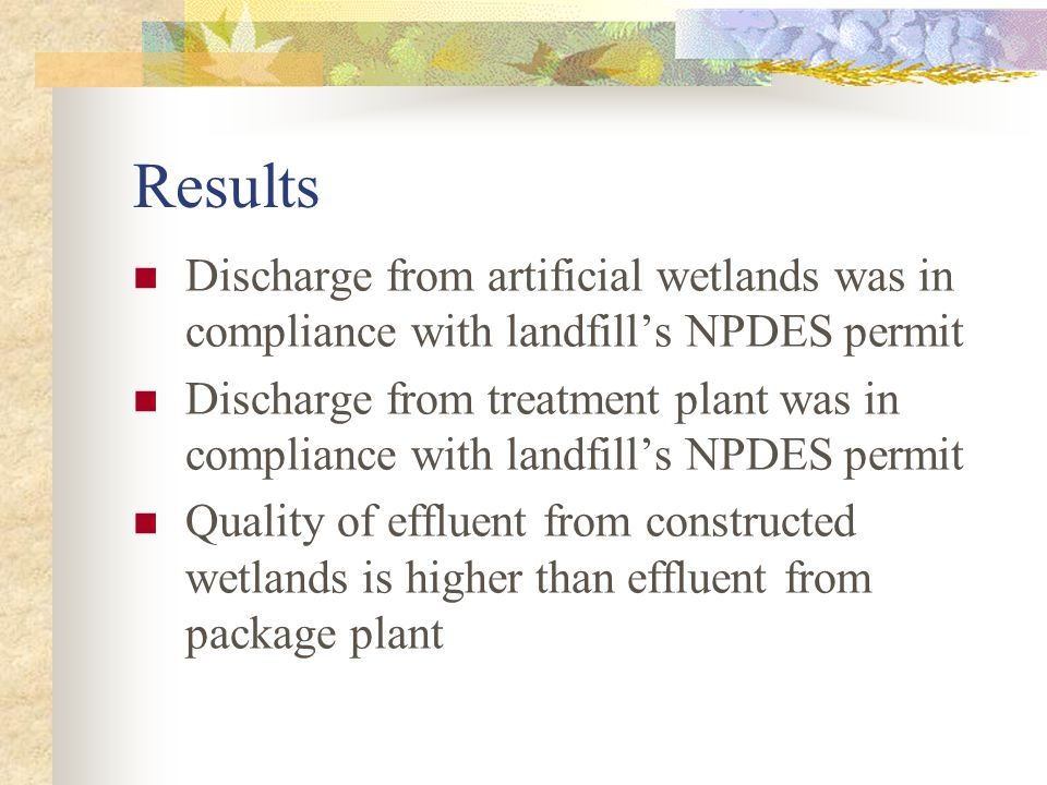 Results Discharge from artificial wetlands was in compliance with landfill's NPDES permit Discharge from treatment plant was in compliance with landfill's NPDES permit Quality of effluent from constructed wetlands is higher than effluent from package plant