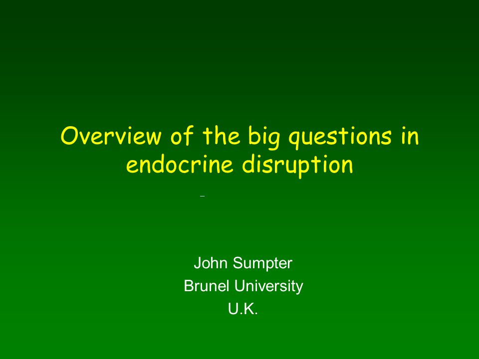 Overview of the big questions in endocrine disruption John Sumpter Brunel University U.K.
