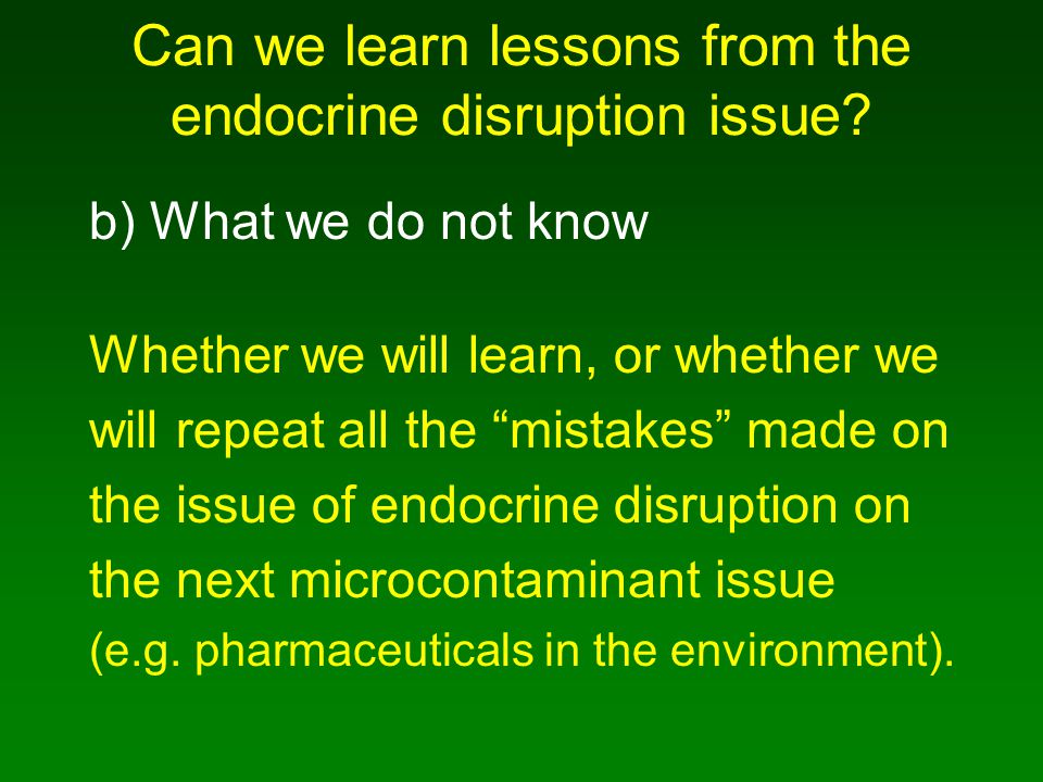 "Can we learn lessons from the endocrine disruption issue? b)What we do not know Whether we will learn, or whether we will repeat all the ""mistakes"" ma"