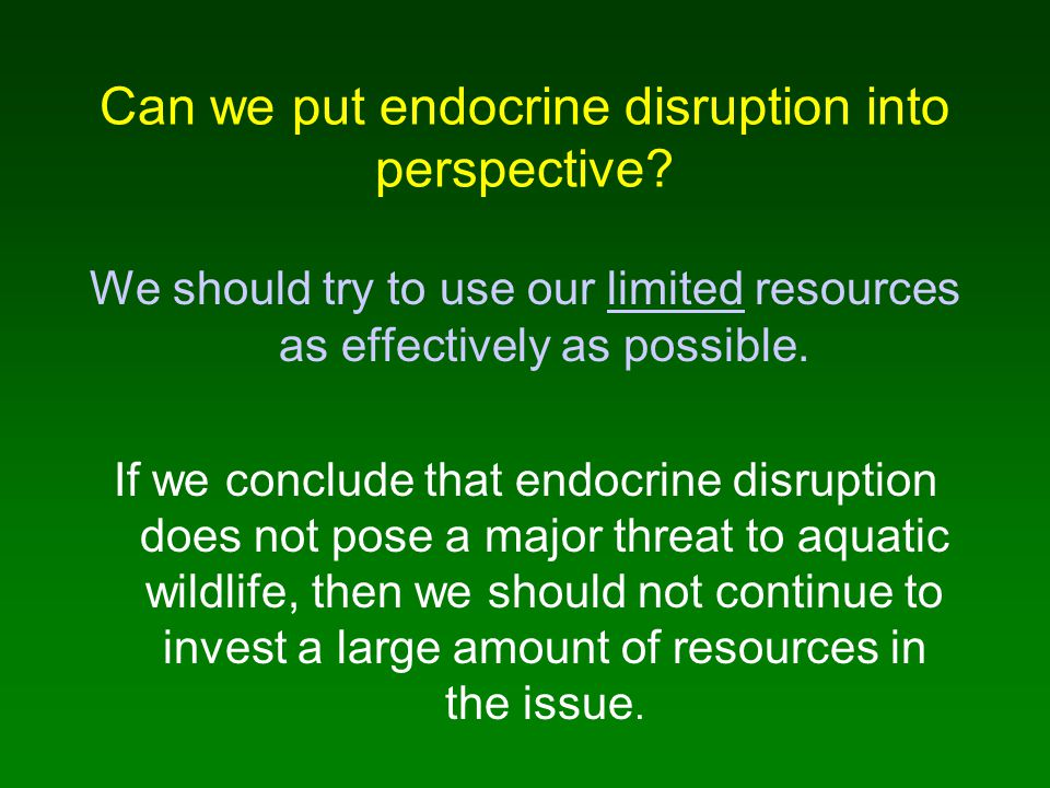 Can we put endocrine disruption into perspective? We should try to use our limited resources as effectively as possible. If we conclude that endocrine