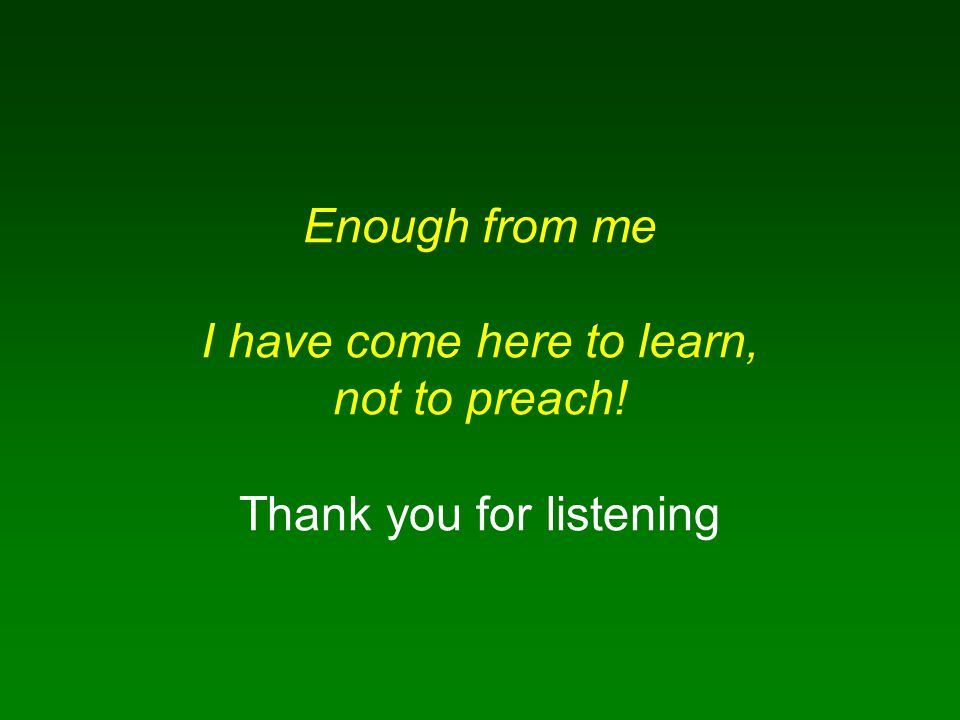 Enough from me I have come here to learn, not to preach! Thank you for listening