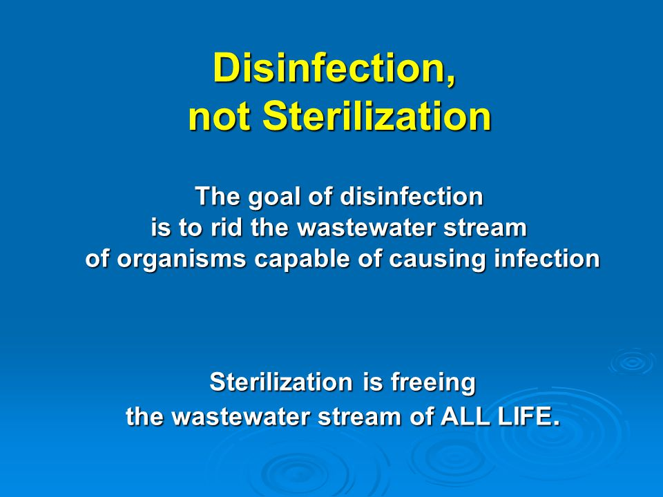 Disinfection, not Sterilization not Sterilization The goal of disinfection is to rid the wastewater stream of organisms capable of causing infection S