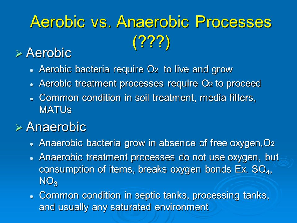 Aerobic Treatment Process  Aerobic microbes digest solids Organic matter + O 2 = CO 2 + H 2 O + new cells Organic matter + O 2 = CO 2 + H 2 O + new cells  Sludge accumulates in tank  Extended aeration High DO, Long detention, Low Food/Microorganisms ratio High DO, Long detention, Low Food/Microorganisms ratio Organic matter to microbes, microbes eat each other, result in sludge Organic matter to microbes, microbes eat each other, result in sludge