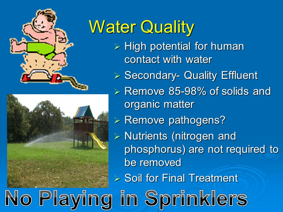 Water Quality  High potential for human contact with water  Secondary- Quality Effluent  Remove 85-98% of solids and organic matter  Remove pathog