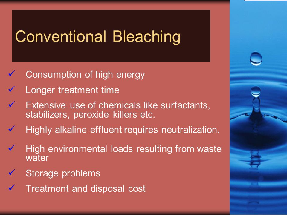 Conventional Bleaching Consumption of high energy Longer treatment time Extensive use of chemicals like surfactants, stabilizers, peroxide killers etc.