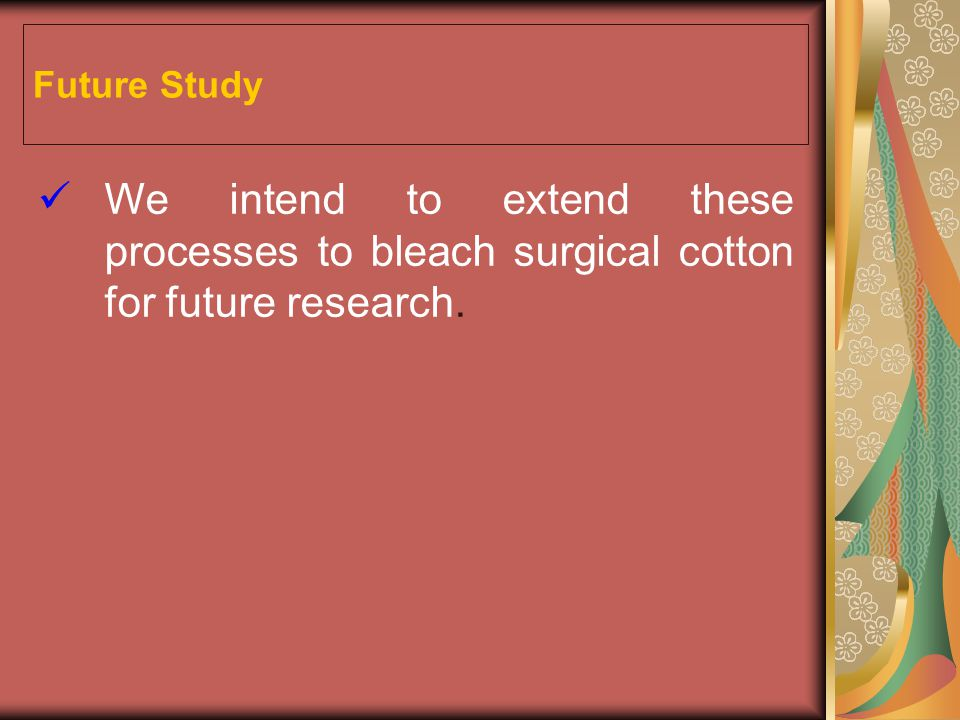 Future Study We intend to extend these processes to bleach surgical cotton for future research.