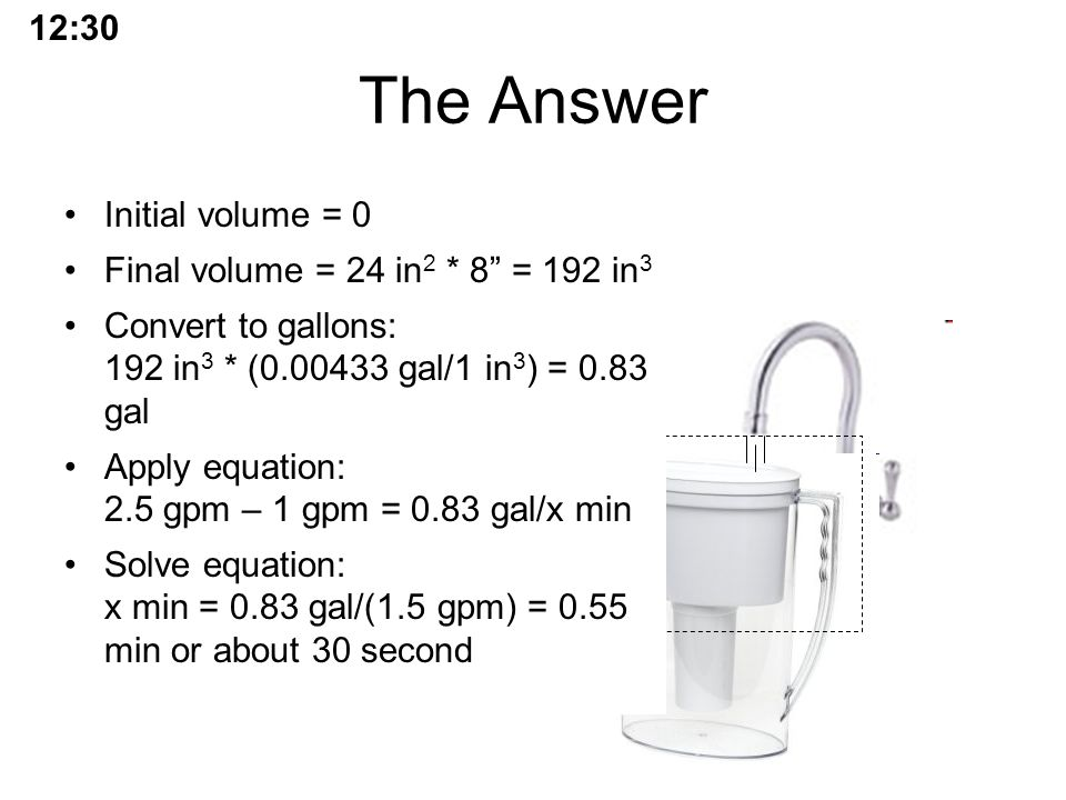 The Answer Initial volume = 0 Final volume = 24 in 2 * 8 = 192 in 3 Convert to gallons: 192 in 3 * (0.00433 gal/1 in 3 ) = 0.83 gal Apply equation: 2.5 gpm – 1 gpm = 0.83 gal/x min Solve equation: x min = 0.83 gal/(1.5 gpm) = 0.55 min or about 30 second 12:30