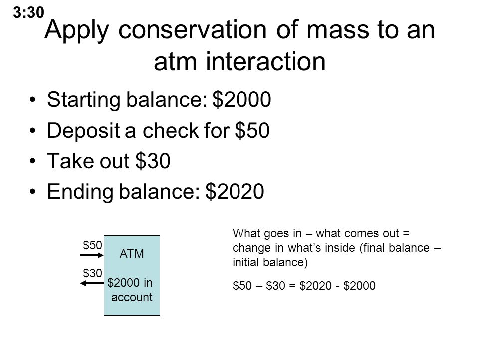 Apply conservation of mass to an atm interaction Starting balance: $2000 Deposit a check for $50 Take out $30 Ending balance: $2020 ATM $2000 in account $50 $30 What goes in – what comes out = change in what's inside (final balance – initial balance) $50 – $30 = $2020 - $2000 3:30