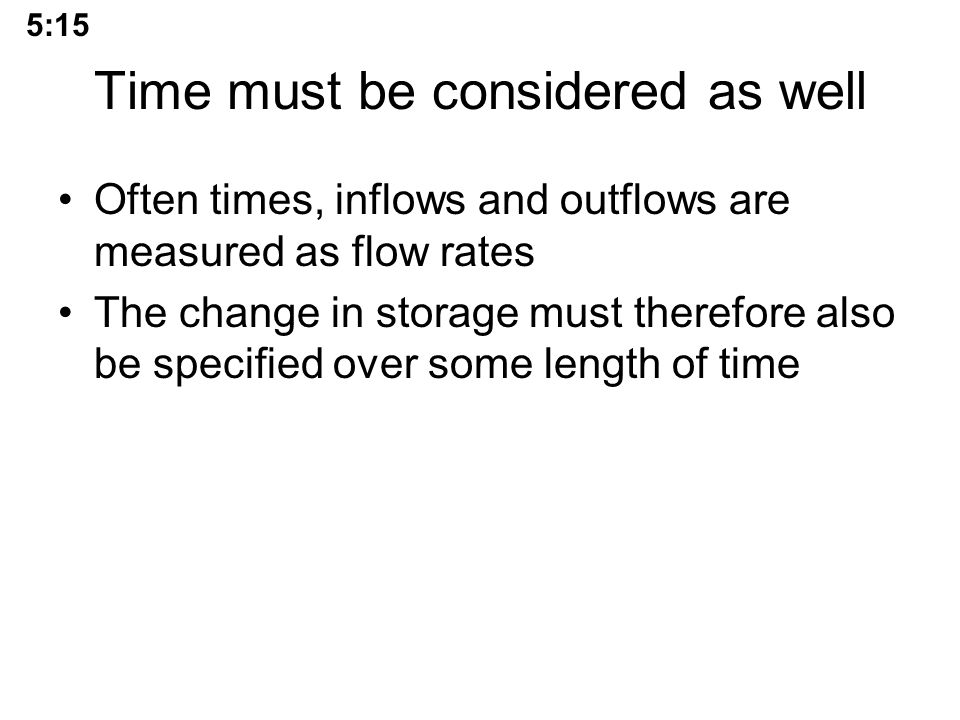 Time must be considered as well Often times, inflows and outflows are measured as flow rates The change in storage must therefore also be specified over some length of time 5:15