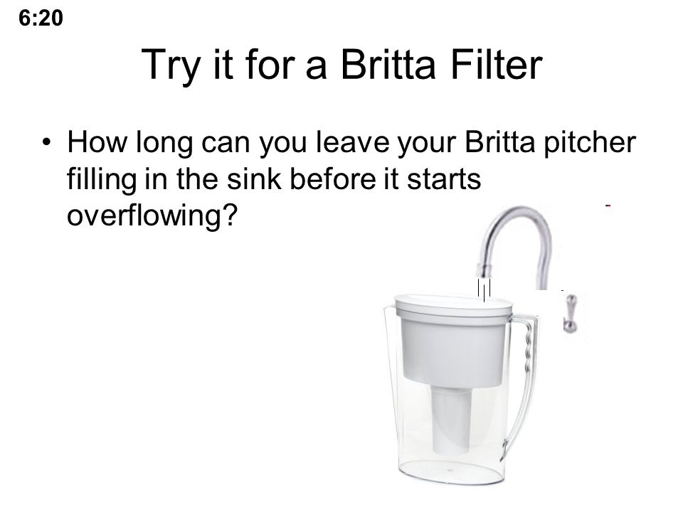 Try it for a Britta Filter How long can you leave your Britta pitcher filling in the sink before it starts overflowing.