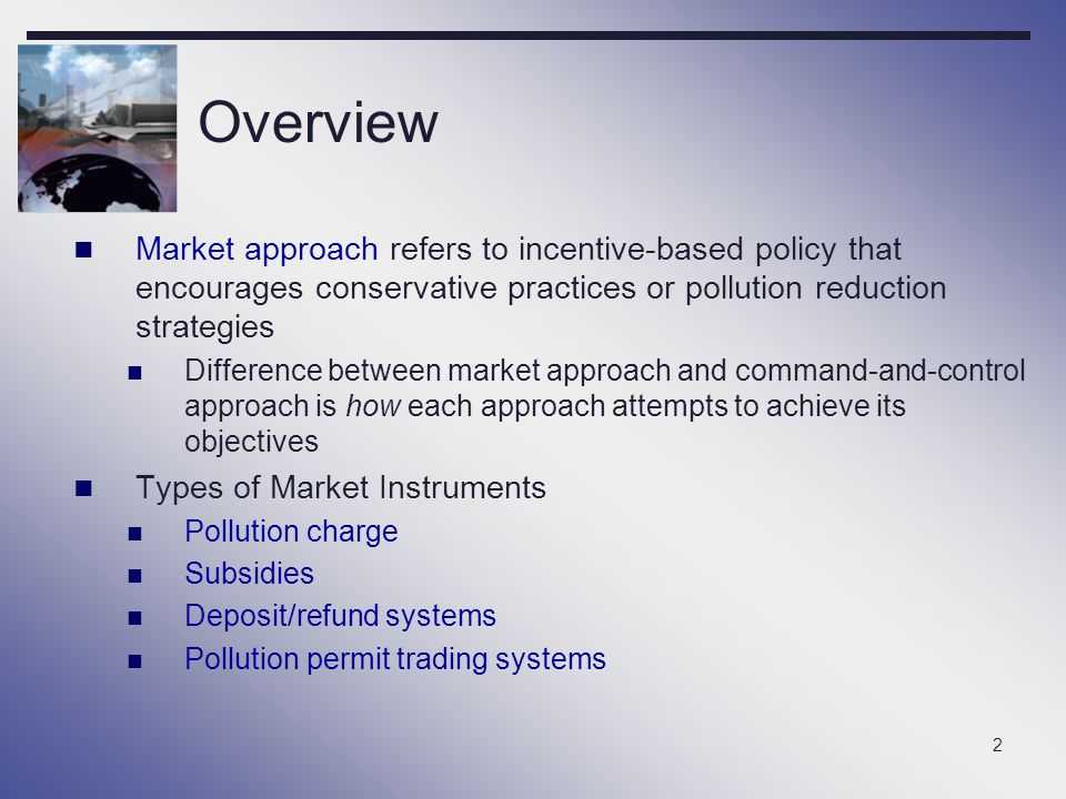 2 Overview Market approach refers to incentive-based policy that encourages conservative practices or pollution reduction strategies Difference betwee