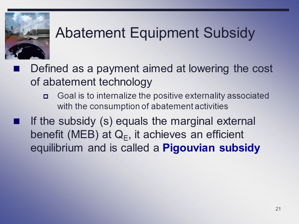 21 Abatement Equipment Subsidy Defined as a payment aimed at lowering the cost of abatement technology  Goal is to internalize the positive externali