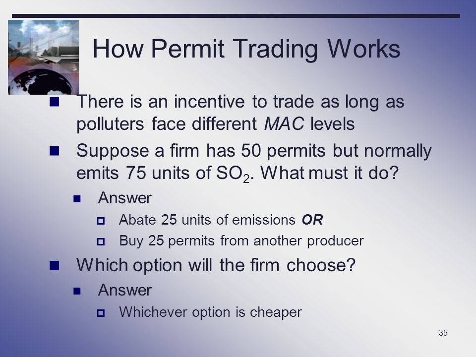 35 How Permit Trading Works There is an incentive to trade as long as polluters face different MAC levels Suppose a firm has 50 permits but normally e