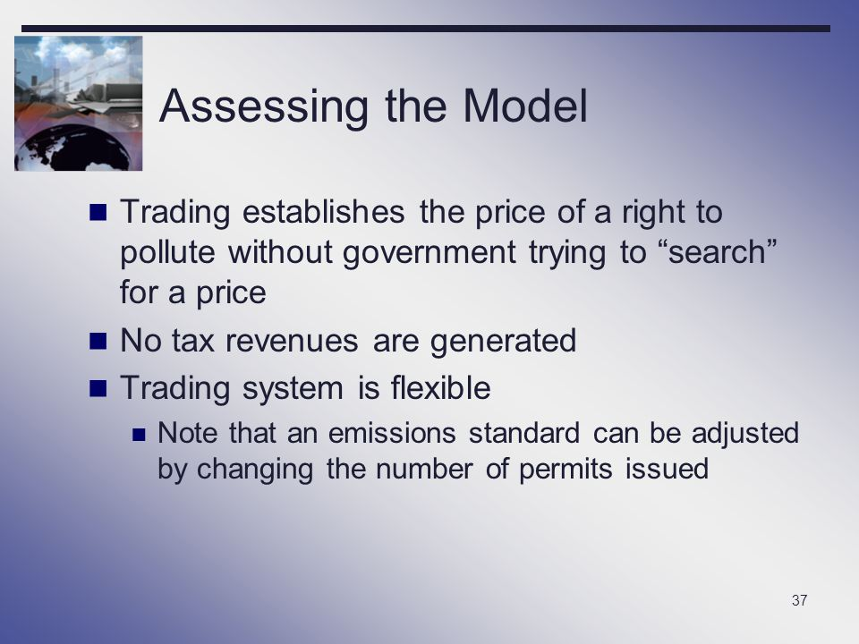 """37 Assessing the Model Trading establishes the price of a right to pollute without government trying to """"search"""" for a price No tax revenues are gener"""