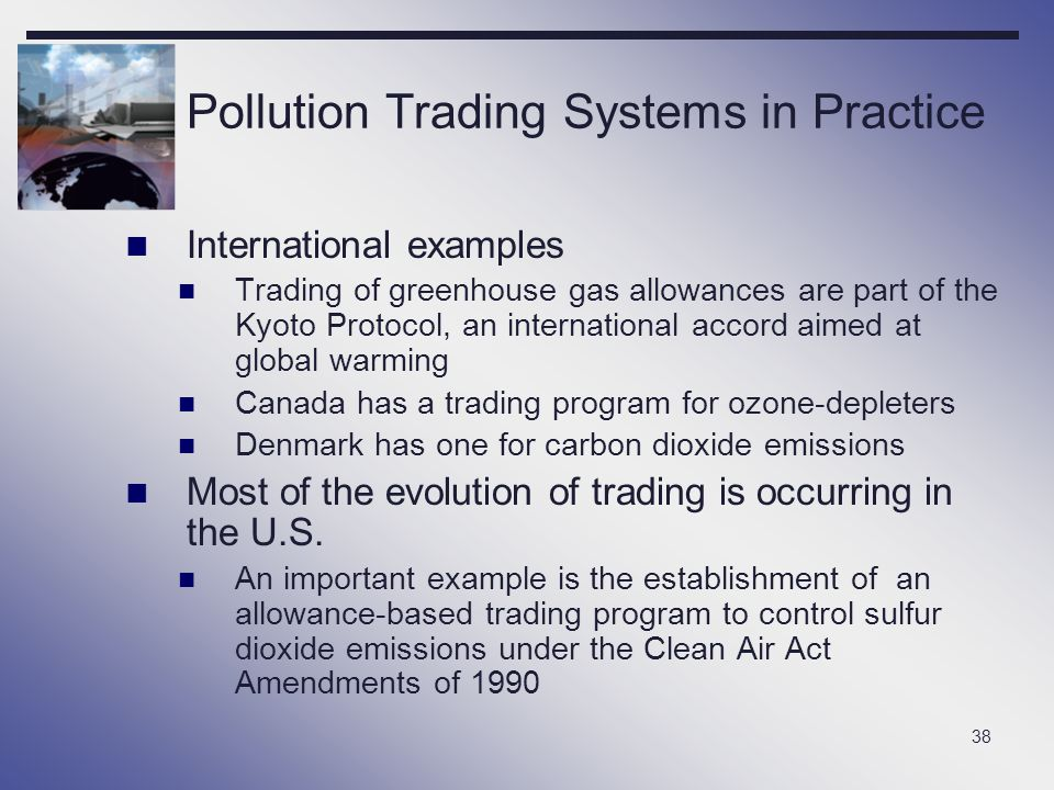 38 Pollution Trading Systems in Practice International examples Trading of greenhouse gas allowances are part of the Kyoto Protocol, an international