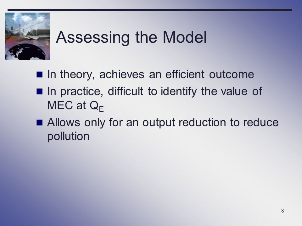 8 Assessing the Model In theory, achieves an efficient outcome In practice, difficult to identify the value of MEC at Q E Allows only for an output re