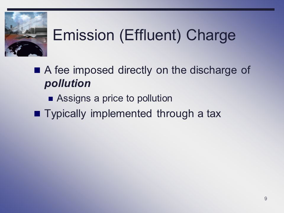9 Emission (Effluent) Charge A fee imposed directly on the discharge of pollution Assigns a price to pollution Typically implemented through a tax