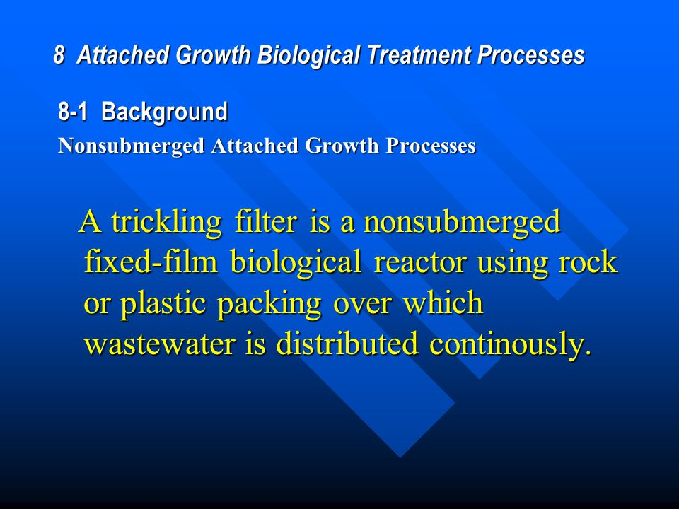 8 Attached Growth Biological Treatment Processes 8-1 Background Nonsubmerged Attached Growth Processes A trickling filter is a nonsubmerged fixed-film biological reactor using rock or plastic packing over which wastewater is distributed continously.