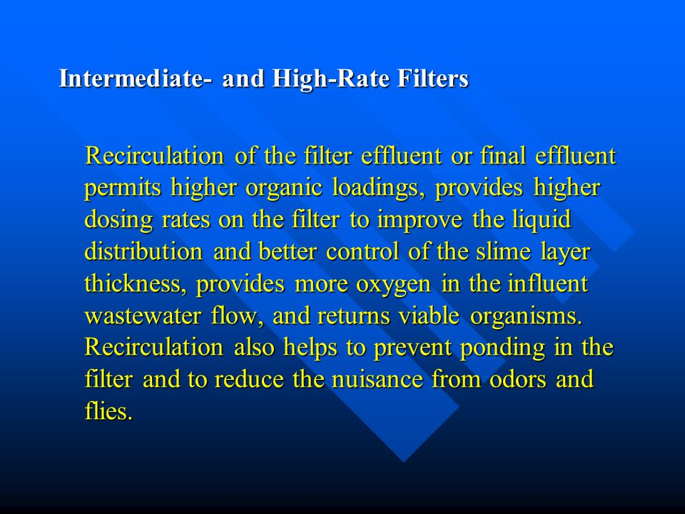 Intermediate- and High-Rate Filters Recirculation of the filter effluent or final effluent permits higher organic loadings, provides higher dosing rates on the filter to improve the liquid distribution and better control of the slime layer thickness, provides more oxygen in the influent wastewater flow, and returns viable organisms.