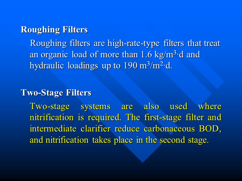 Roughing Filters Roughing filters are high-rate-type filters that treat an organic load of more than 1.6 kg/m 3 ·d and hydraulic loadings up to 190 m 3 /m 2 ·d.