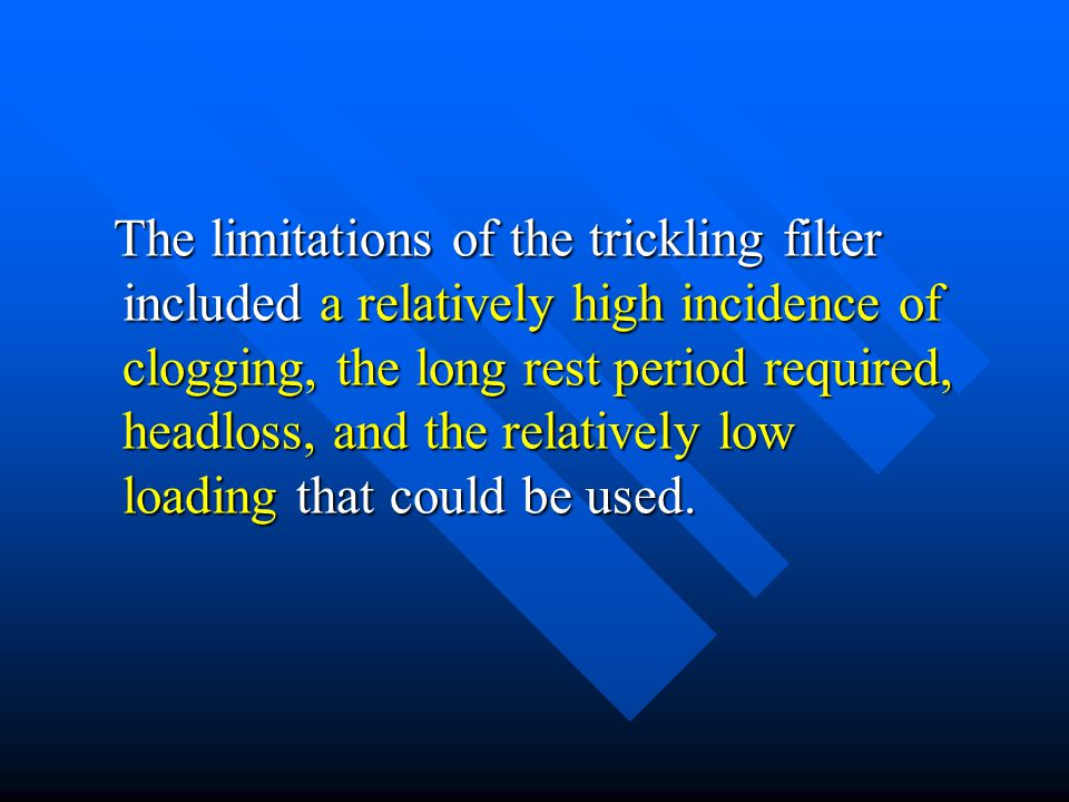 The limitations of the trickling filter included a relatively high incidence of clogging, the long rest period required, headloss, and the relatively low loading that could be used.