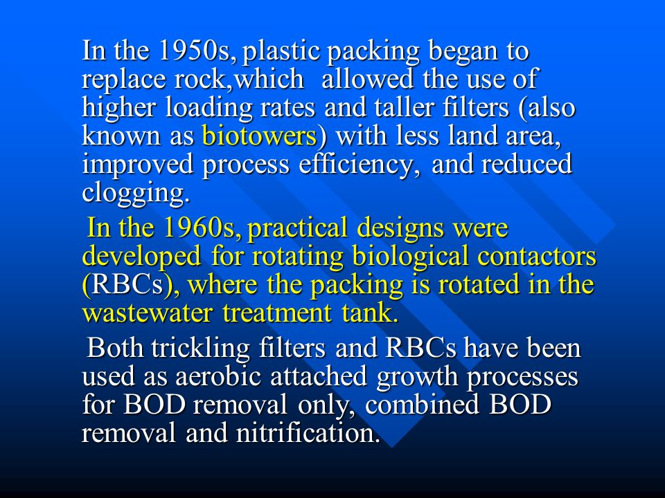 In the 1950s, plastic packing began to replace rock,which allowed the use of higher loading rates and taller filters (also known as biotowers) with less land area, improved process efficiency, and reduced clogging.