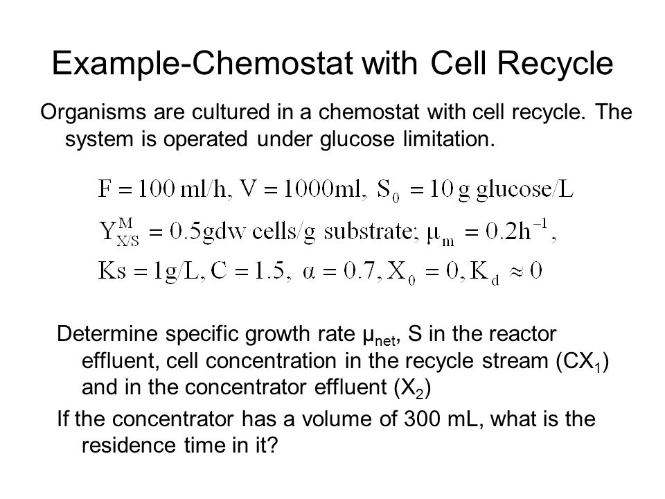 Example-Chemostat with Cell Recycle Organisms are cultured in a chemostat with cell recycle. The system is operated under glucose limitation. Determin