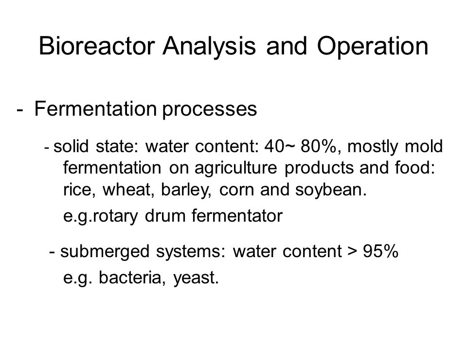 -Fermentation processes - solid state: water content: 40~ 80%, mostly mold fermentation on agriculture products and food: rice, wheat, barley, corn an