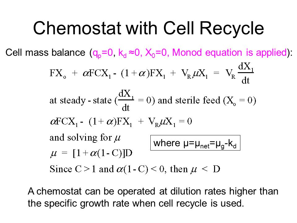 Chemostat with Cell Recycle Cell mass balance (q p =0, k d ≈0, X 0 =0, Monod equation is applied): A chemostat can be operated at dilution rates highe