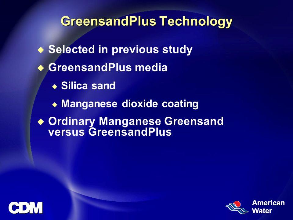 American Water GreensandPlus Technology u Selected in previous study u GreensandPlus media u Silica sand u Manganese dioxide coating u Ordinary Manganese Greensand versus GreensandPlus