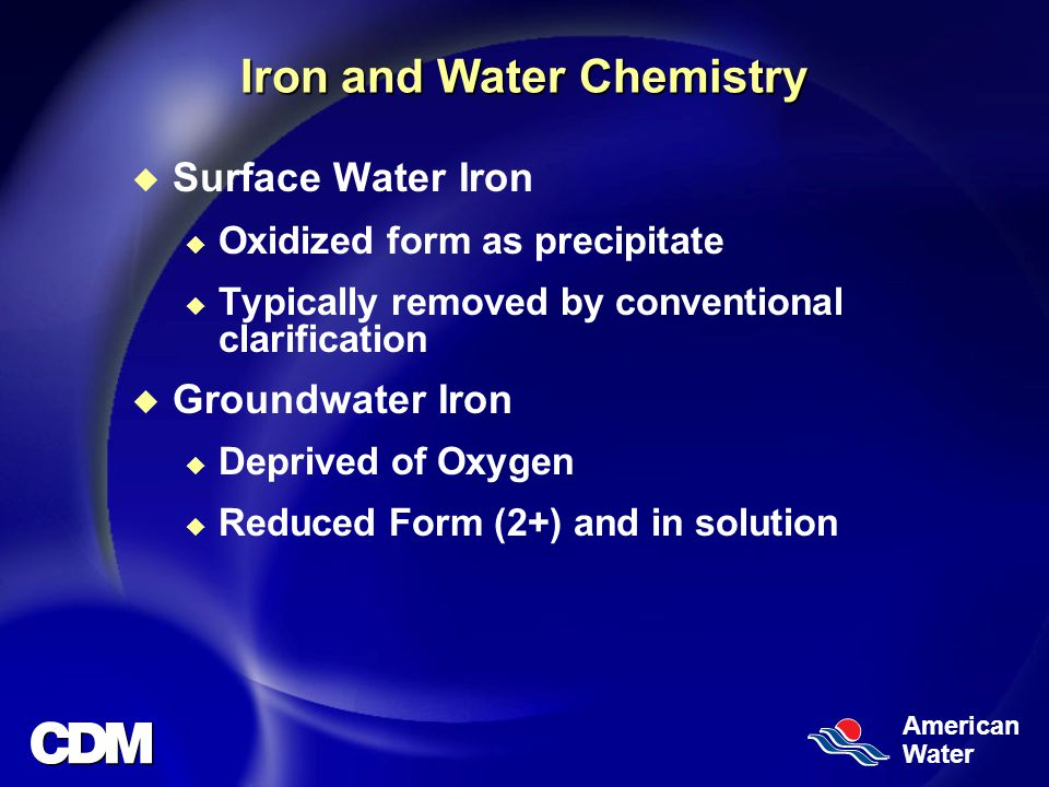 American Water Iron and Water Chemistry u Surface Water Iron u Oxidized form as precipitate u Typically removed by conventional clarification u Groundwater Iron u Deprived of Oxygen u Reduced Form (2+) and in solution