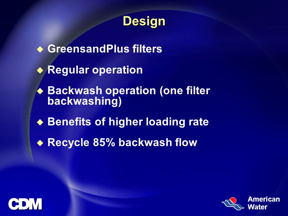 American WaterDesign u GreensandPlus filters u Regular operation u Backwash operation (one filter backwashing) u Benefits of higher loading rate u Recycle 85% backwash flow