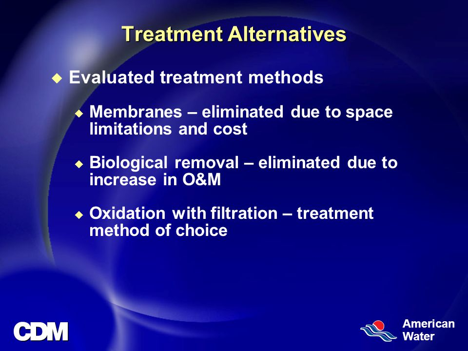 American Water Treatment Alternatives u Evaluated treatment methods u Membranes – eliminated due to space limitations and cost u Biological removal – eliminated due to increase in O&M u Oxidation with filtration – treatment method of choice