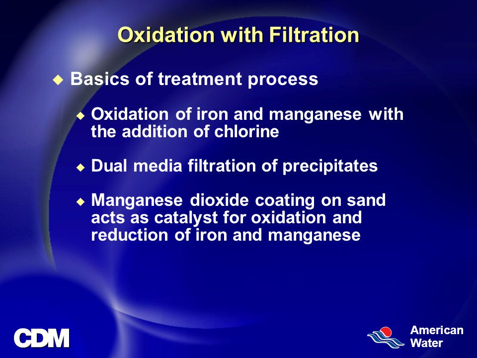American Water Oxidation with Filtration u Basics of treatment process u Oxidation of iron and manganese with the addition of chlorine u Dual media filtration of precipitates u Manganese dioxide coating on sand acts as catalyst for oxidation and reduction of iron and manganese
