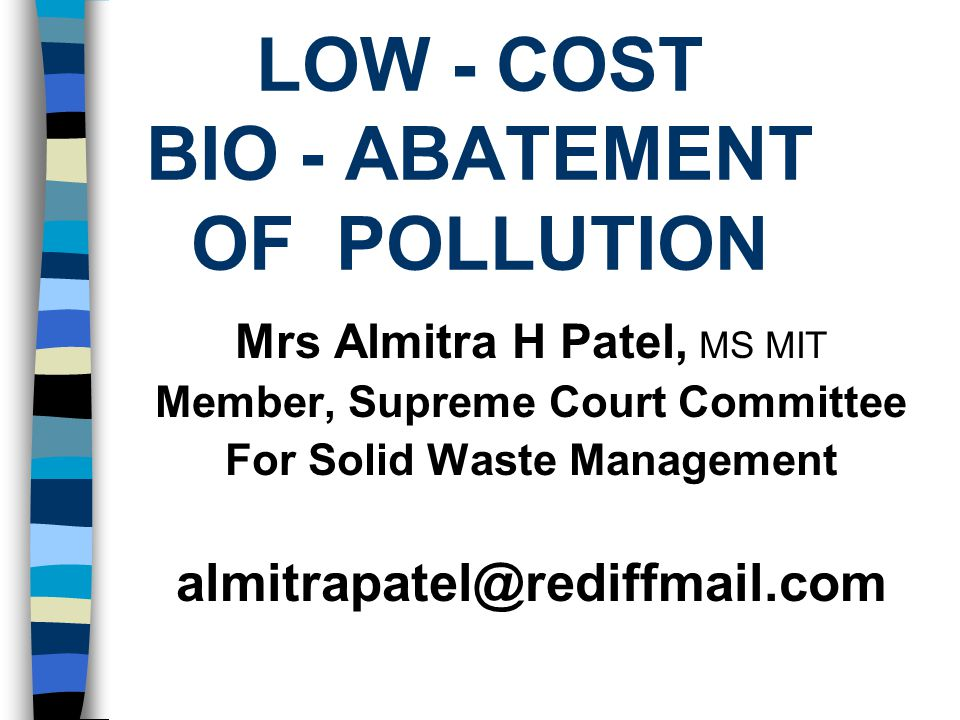 LOW - COST BIO - ABATEMENT OF POLLUTION Mrs Almitra H Patel, MS MIT Member, Supreme Court Committee For Solid Waste Management almitrapatel@rediffmail.com