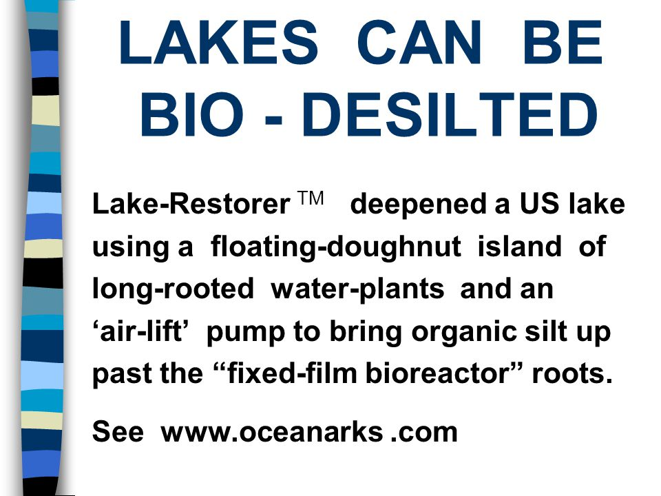 LAKES CAN BE BIO - DESILTED Lake-Restorer TM deepened a US lake using a floating-doughnut island of long-rooted water-plants and an 'air-lift' pump to bring organic silt up past the fixed-film bioreactor roots.