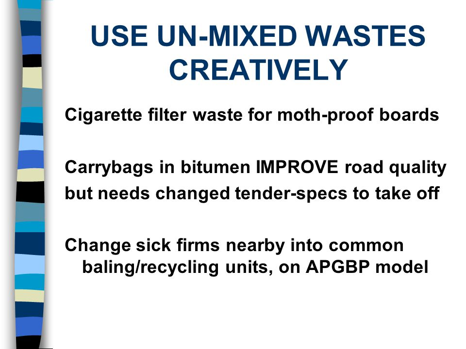 USE UN-MIXED WASTES CREATIVELY Cigarette filter waste for moth-proof boards Carrybags in bitumen IMPROVE road quality but needs changed tender-specs to take off Change sick firms nearby into common baling/recycling units, on APGBP model