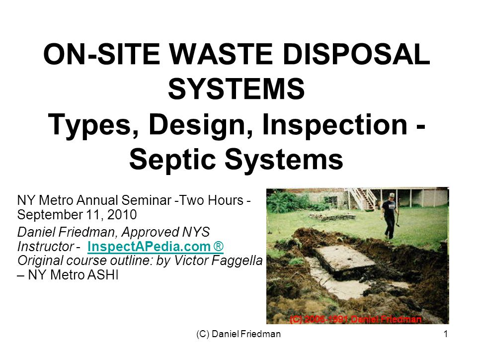 (C) Daniel Friedman62 Septic Tank Inspection Points –Septic tank location & thus maintenance history –Septic tank cover material, condition, safety –Tank materials & condition –Effluent level (leaks in to or out of tank?) –Condition of baffles, lost, broken, overflowed –Measure scum and sludge thickness –Evidence of groundwater entering/flooding the tank –Effluent pump or backup pump not working –Tank alarm not working –Septic tank cracks, holes, rust-out –Dosing siphons not working –Backflow from outlet pipe (to fields) during pumping?