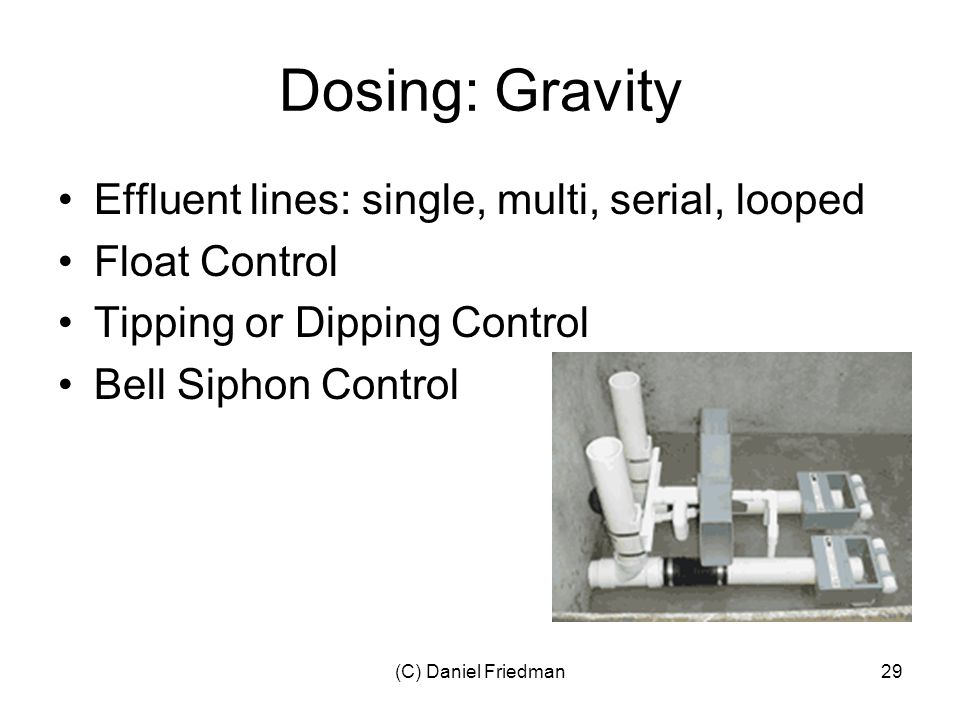 (C) Daniel Friedman29 Dosing: Gravity Effluent lines: single, multi, serial, looped Float Control Tipping or Dipping Control Bell Siphon Control