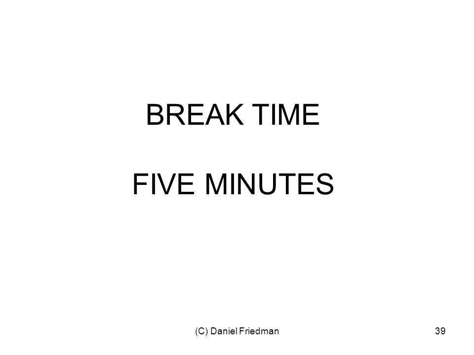 (C) Daniel Friedman39 BREAK TIME FIVE MINUTES