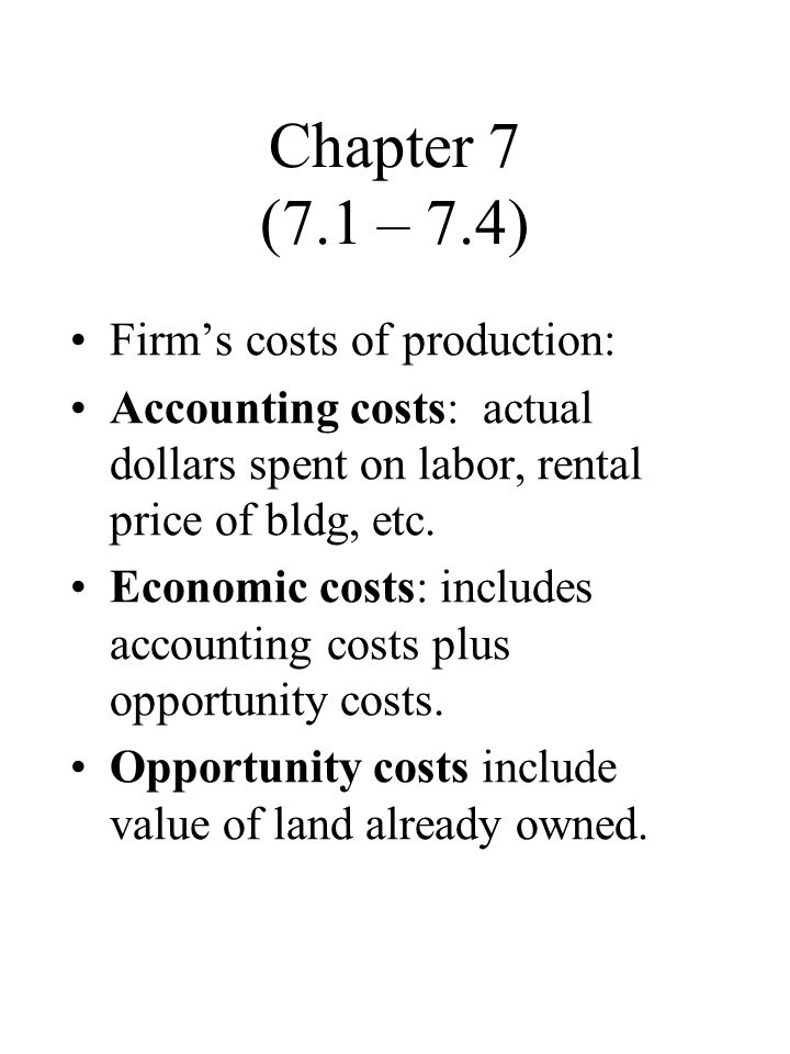 Chapter 7 (7.1 – 7.4) Firm's costs of production: Accounting costs: actual dollars spent on labor, rental price of bldg, etc.