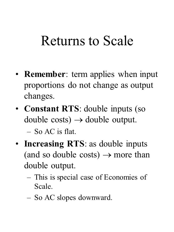 Returns to Scale Remember: term applies when input proportions do not change as output changes.
