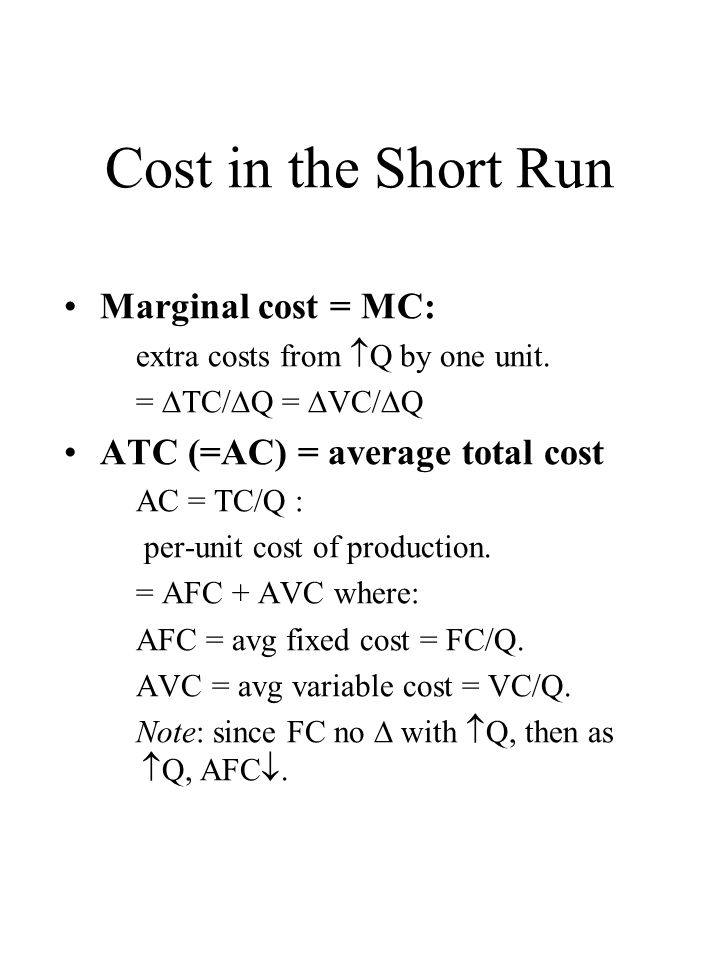 Cost in the Short Run Marginal cost = MC: extra costs from  Q by one unit.