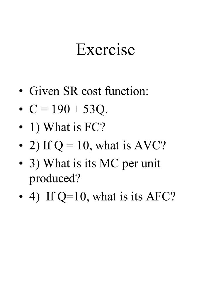 Exercise Given SR cost function: C = 190 + 53Q.1) What is FC.