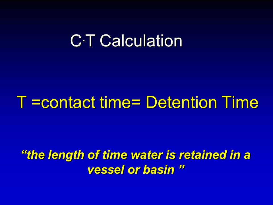 T =contact time= Detention Time the length of time water is retained in a vessel or basin C.
