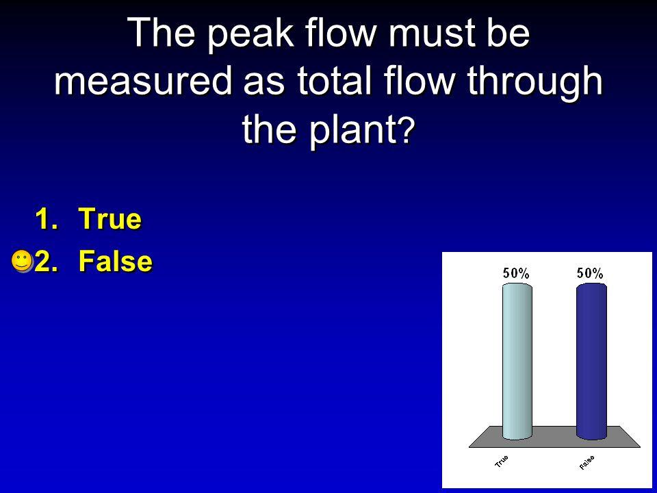 The peak flow must be measured as total flow through the plant ? 1.True 2.False 1.True 2.False