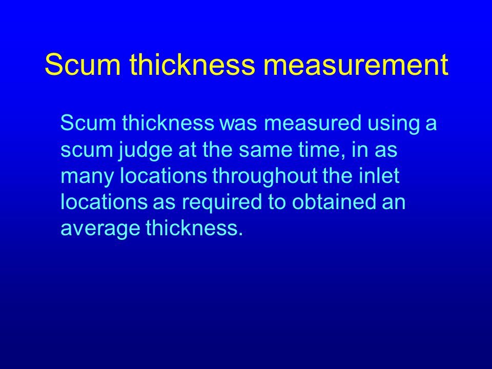 Scum thickness measurement Scum thickness was measured using a scum judge at the same time, in as many locations throughout the inlet locations as required to obtained an average thickness.