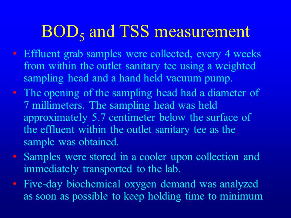 BOD 5 and TSS measurement Effluent grab samples were collected, every 4 weeks from within the outlet sanitary tee using a weighted sampling head and a hand held vacuum pump.
