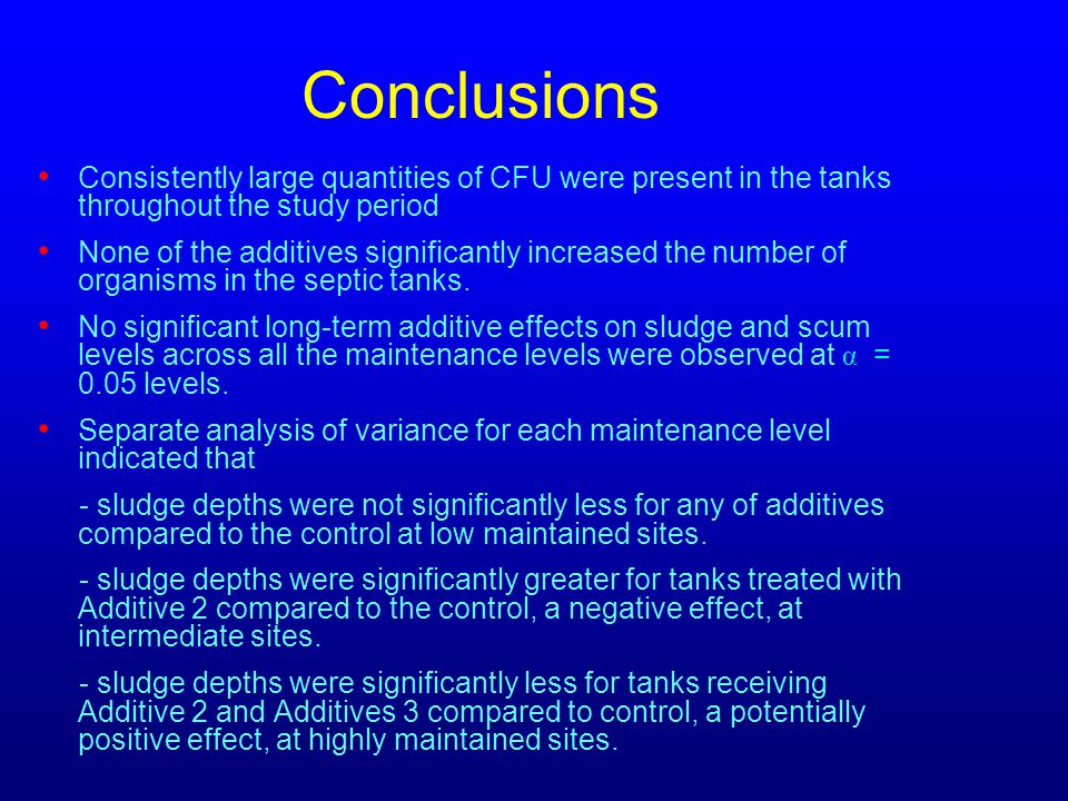 Conclusions Consistently large quantities of CFU were present in the tanks throughout the study period None of the additives significantly increased the number of organisms in the septic tanks.