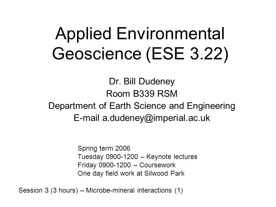 Objective Understanding biological (mainly microbial) activities with mineral species through earth's evolution and at the present time, emphasising: Geological impacts (genesis and degradation of minerals; soil and sediment formation and transformation) - geomicrobiology Practical impacts (biosorption, bioprecipitation, bioleaching) - biohydrometallurgy